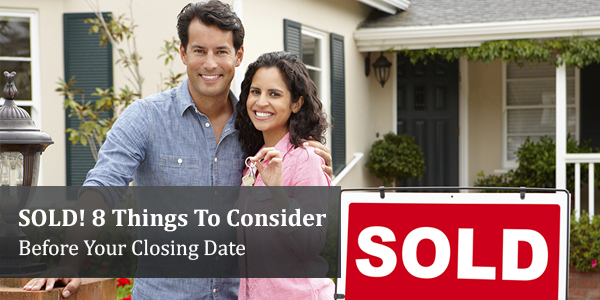 SOLD! 8 Things To Consider Before Your Closing Date