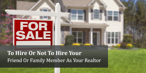 To Hire Or Not To Hire Your Friend Or Family Member As Your Realtor