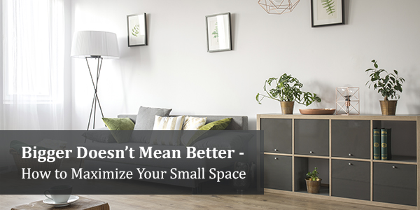 Bigger Doesn't Mean Better - How to Maximize Your Small Space