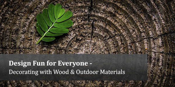 Design Fun for Everyone - Decorating with Wood & Outdoor Materials