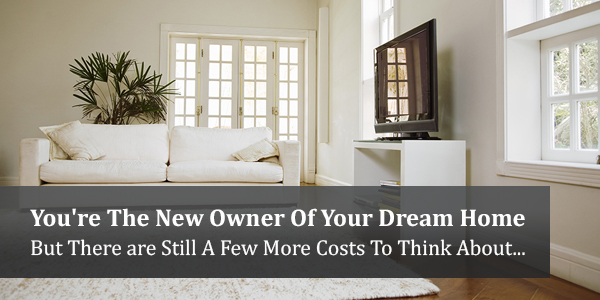 You're The New Owner Of Your Dream Home But There are Still A Few More Costs To Think About...