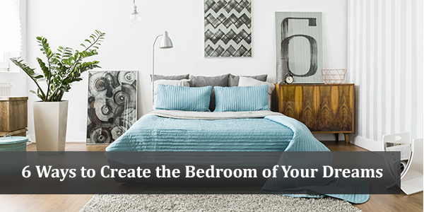 6 Ways to Create the Bedroom of Your Dreams