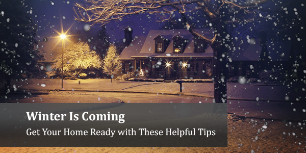 Winter Is Coming – Get Your Home Ready with These Helpful Tips