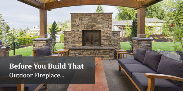Before You Build That Outdoor Fireplace...