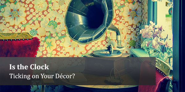 Is the Clock Ticking on Your Décor?