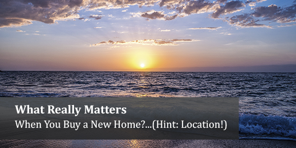 What Really Matters When You Buy a New Home?...(Hint: Location!)
