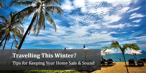 Travelling This Winter? Tips for Keeping Your Home Safe & Sound